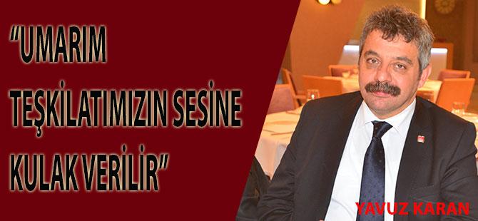 Yavuz Karan:Umarım teşkilatlarımızın sesine kulak verilir