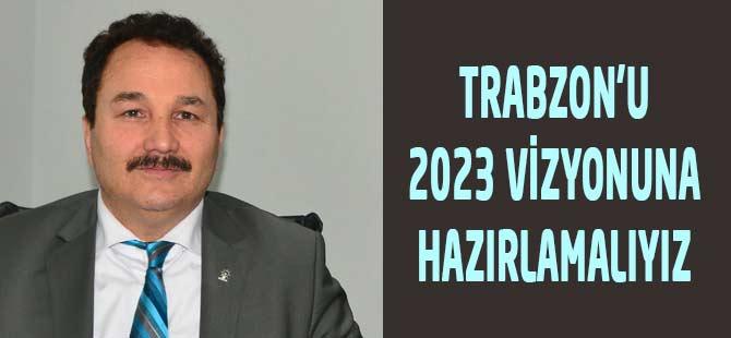 Trabzon'u 2023 Vizyonuna Hazırlamalıyız