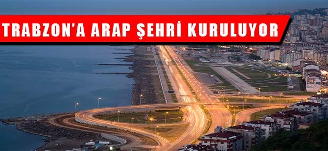 Trabzon'a Arap Şehri Kuruluyor