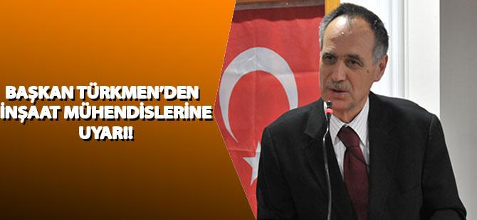 Türkmen'den İnşaat Mühendislerine Uyarı