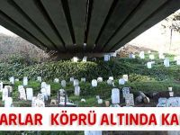100 Yıllık Mezarlar Köprü Altında Kaldı