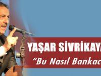 """Yaşar Sivrikaya'dan """"Bu Nasıl Bankacılık"""""""
