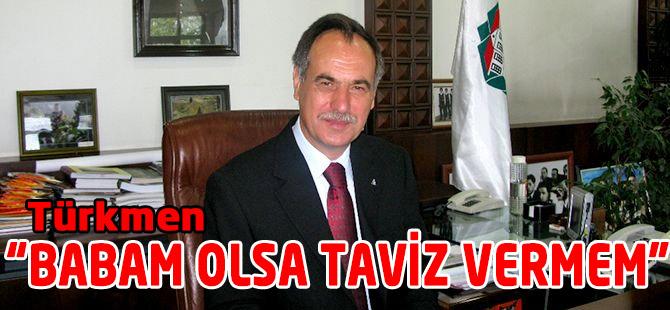 "Türkmen""Babam Olsa Taviz Vermem"""