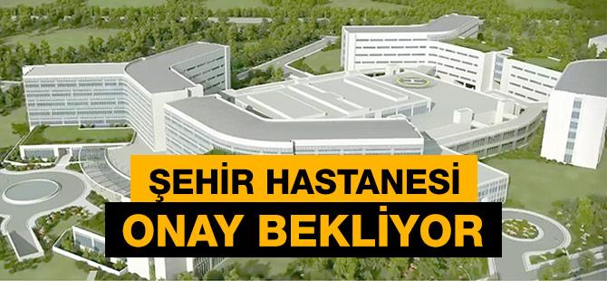 Şehir Hastanesi Arazi Onayı Bekliyor.