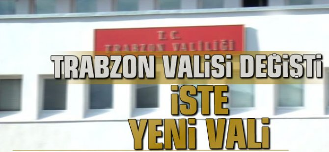 Trabzon Valisi Değişti