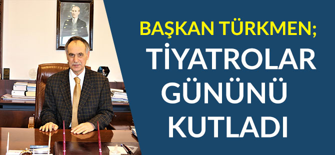 Başkan Türkmen Tiyatrolar Gününü Kutladı
