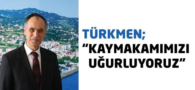 """Türkmen; """"Kaymakamımızı Uğurluyoruz"""""""