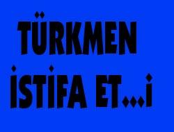 Türkmen İstifa Etti mi?