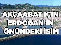 Akçaabat İçin Erdoğan'ın Önündeki İsim